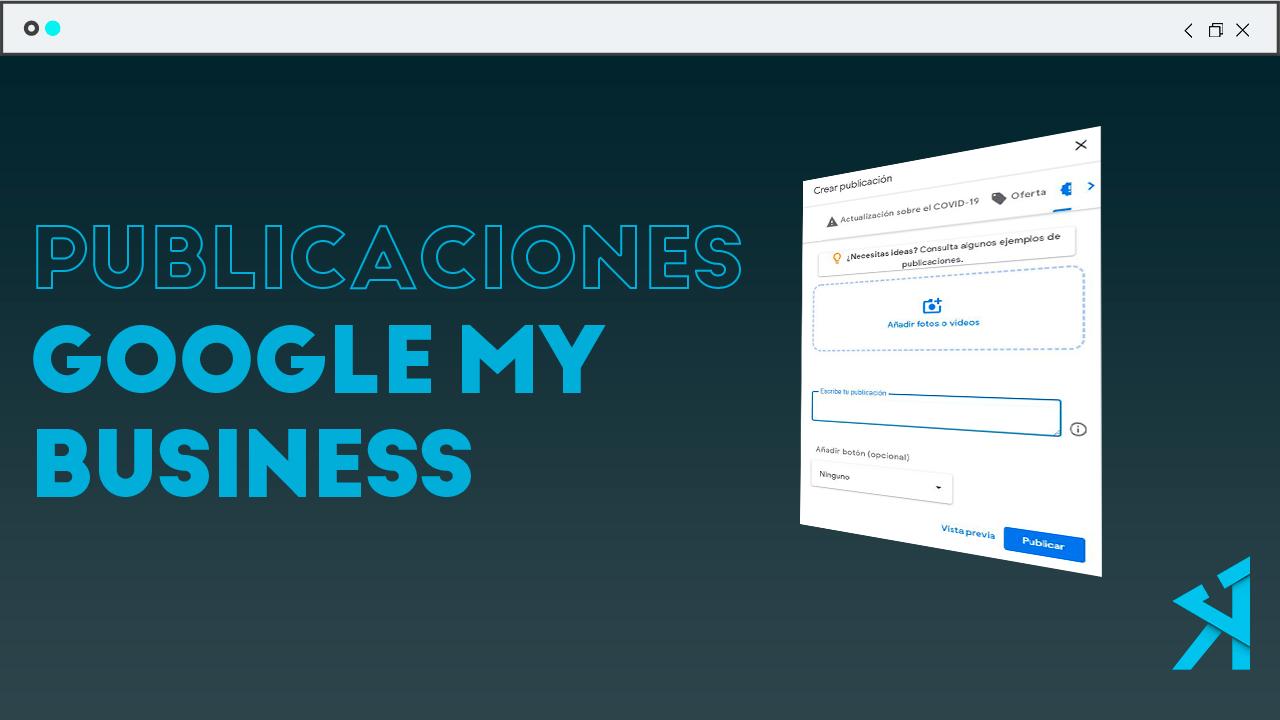 Publicaciones de Google My Business: Aprende a sacarle el máximo partido